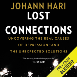 Lost Connections: Uncovering the Real Causes of Depression - and the Unexpected Solutions (Unabridged) audiobook