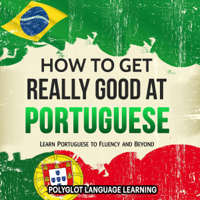 Polyglot Language Learning - Portuguese: How to Get Really Good at Portuguese: Learn Portuguese to Fluency and Beyond (Unabridged) artwork
