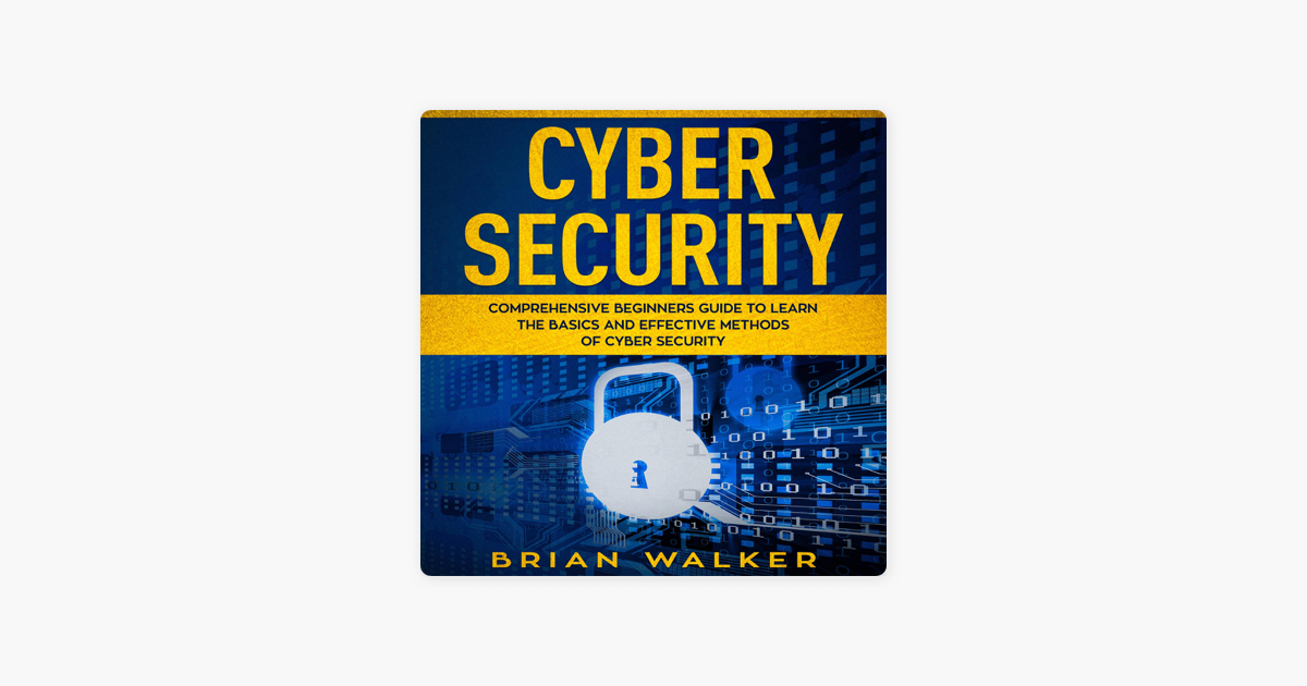 Cyber Security: Comprehensive Beginners Guide to Learn the Basics and  Effective Methods of Cyber Security (Unabridged)