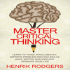 Henrik Rodgers - Master Critical Thinking: Learn to Think Intelligently, Improve Problem-Solving Skills, Make Better Analysis, and Upgrade Your Life (Unabridged)  artwork