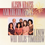 Alison Krauss & The Cox Family - I Know Who Holds Tomorrow