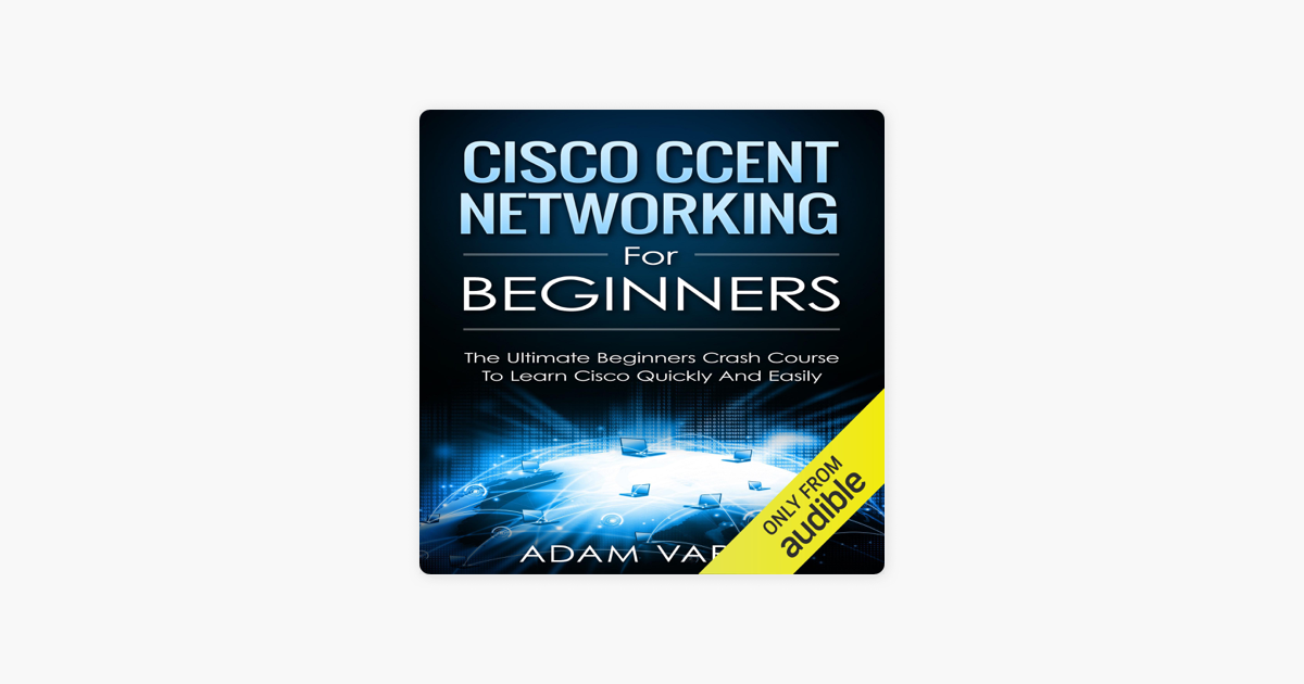 ‎Cisco CCENT Networking for Beginners: The Ultimate Beginners Crash Course  to Learn Cisco Quickly and Easily (Unabridged)