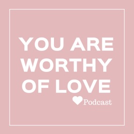 You Are Worthy Of Love: 027: What To Do When The Guy You Are Dating