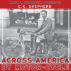 C. K. Shepherd & Mark L. Hunnibell - Across America by Motor-Cycle: Remastered and Reset (Unabridged) г'ўгѓјгѓ€гѓЇгѓјг'Ї
