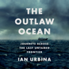 Ian Urbina - The Outlaw Ocean: Journeys Across the Last Untamed Frontier (Unabridged)  artwork