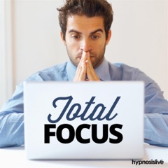 Total Focus Hypnosis: Get Limitless Powers of Concentration, Using Hypnosis