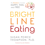 Bright Line Eating: The Science of Living Happy, Thin & Free (Unabridged)