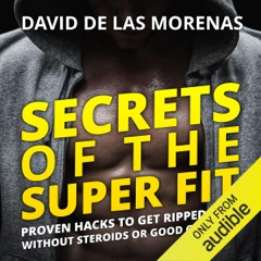Secrets of the Super Fit: Proven Hacks to Get Ripped Fast Without Steroids or Good Genetics (Unabridged)