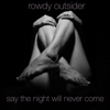 Rowdy Outsider - Say the Night Will Never Come artwork