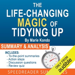 The Life-Changing Magic of Tidying Up by Marie Kondo: The Japanese Art of Decluttering and Organizing: An Action-Steps Summary and Analysis (Unabridged)