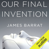 Our Final Invention: Artificial Intelligence and the End of the Human Era (Unabridged)