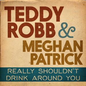 Teddy Robb & Meghan Patrick - Really Shouldn't Drink Around You