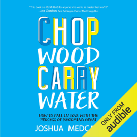 Chop Wood Carry Water: How to Fall in Love with the Process of Becoming Great (Unabridged) - Joshua Medcalf MP3 Download