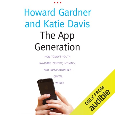 The App Generation: How Today's Youth Navigate Identity, Intimacy, and Imagination in a Digital World (Unabridged)