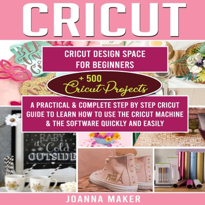 Cricut: 2 Manuscripts: Cricut Design Space for Beginners + 500 Project Ideas. a Practical & Complete Step by Step Guide to Learn How to Use the Machine ... Software Quickly and Easily  (Unabridged)