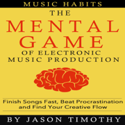 Music Habits: The Mental Game of Electronic Music Production: Finish Songs Fast, Beat Procrastination and Find Your Creative Flow (Unabridged)