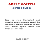 Apple Watch (Series 6 Guide): Step to Step Practical Guide to Apple Watch for Beginners, Seniors and Pro, Hidden Facts About Apple Watch and iPhone Connection (Unabridged)