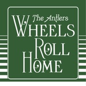 The Antlers - Wheels Roll Home