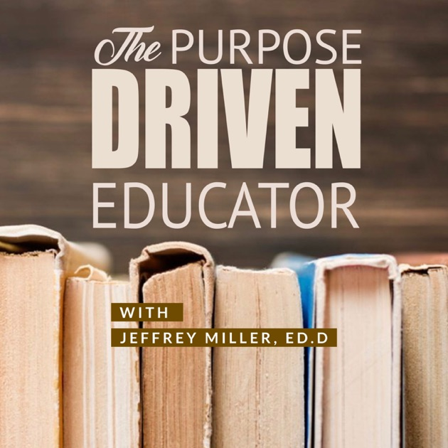 The Purpose Driven Educator By Dr Jeffrey Miller On Apple Podcasts