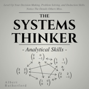 The Systems Thinker: Analytical Skills: Level Up Your Decision Making, Problem Solving, and Deduction Skills. Notice the Details Others Miss. (Unabridged)