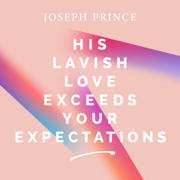 His Lavish Love Exceeds Your Expectations - Joseph Prince - Joseph Prince
