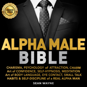 Alpha Male Bible: Charisma, Psychology of Attraction, Charm. Art of Confidence, Self-Hypnosis, Meditation. Art of Body Language, Eye Contact, Small Talk. Habits & Self-Discipline of a Real Alpha Man. (Unabridged)