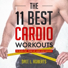 The 11 Best Cardio Workouts: To Burn Fat, Tone Up, and Lose Weight (Unabridged)