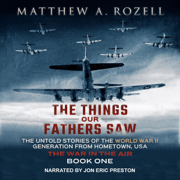 The Things Our Fathers Saw, Vol. 2: The War In The Air: From the Depression to Combat - The Untold Stories of the World War II Generation from Hometown, USA (Unabridged)