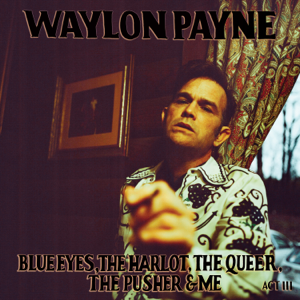 Waylon Payne - Blue Eyes, The Harlot, The Queer, The Pusher & Me: Act III