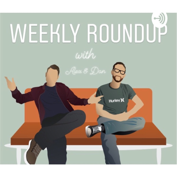 The Weekly Roundup with Alex & Dan