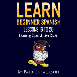Learn Beginner Spanish - Lessons 16 to 25: From the Original or Classic Version of Learning Spanish like Crazy (Unabridged) audiobook