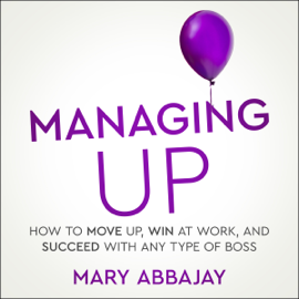 Managing Up: How to Move Up, Win at Work, and Succeed with Any Type of Boss (Unabridged) audiobook