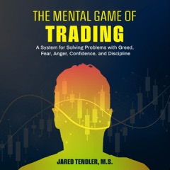 The Mental Game of Trading: A System for Solving Problems with Greed, Fear, Anger, Confidence, and Discipline (Unabridged)