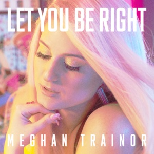 MEGHAN TRAINOR - LET YOU BE RIGHT