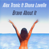 Alex Tronic - Brave About It (feat. Shuna Lovelle) Grafik