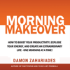 Damon Zahariades - Morning Makeover: How to Boost Your Productivity, Explode Your Energy, and Create an Extraordinary Life - One Morning at a Time! (Unabridged) artwork