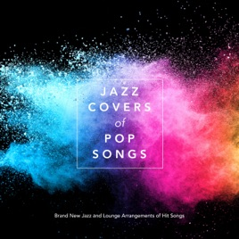 Jazz Covers of Pop Songs: Brand New Jazz and Lounge Arrangements of Hit  Songs by Various Artists