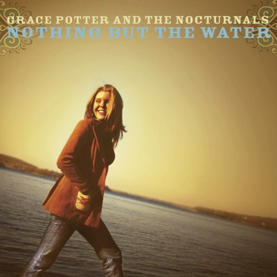 Nothing But the Water - Grace Potter & The Nocturnals