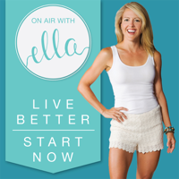On Air with Ella | Live Better. Start Now. podcast