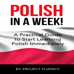 Polish: Learn Polish in a Week!: Start Speaking Basic Polish in Less Than 24 Hours: The Ultimate Crash Course for Polish Language Beginners (Unabridged)