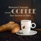 Between Croissant and Coffee: Jazz Session in Paris – Wonderful Cafe, Dinner, Easy Listening Music to Fall in Love & Romantic Night