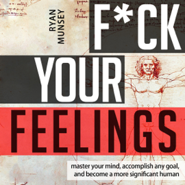 F--k Your Feelings: Master Your Mind, Accomplish Anything and Become a More Significant Human (Unabridged) audiobook