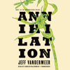 Jeff VanderMeer - Annihilation: The Southern Reach Trilogy, Book 1 (Unabridged) artwork