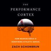 The Performance Cortex: How Neuroscience Is Redefining Athletic Genius (Unabridged)