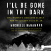 Michelle McNamara - I'll Be Gone in the Dark: One Woman's Obsessive Search for the Golden State Killer (Unabridged)  artwork