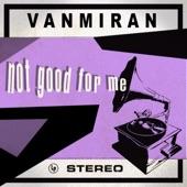 VANMIRAN - Not Good for Me