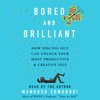 Bored and Brilliant: How Spacing Out Can Unlock Your Most Productive and Creative Self (Unabridged) - Manoush Zomorodi