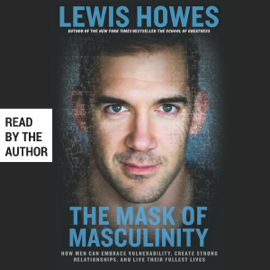 The Mask of Masculinity: How Men Can Embrace Vulnerability, Create Strong Relationships, and Live Their Fullest Lives (Unabridged) audiobook