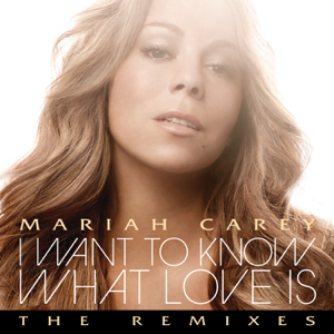 Mariah Carey - I Want to Know What Love Is (The Remixes)