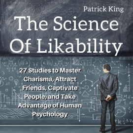 The Science of Likability: 27 Studies to Master Charisma, Attract Friends, Captivate People, and Take Advantage of Human Psychology (Unabridged) audiobook